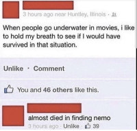 """Finding Nemo, Memes, and Movies: 3 hours ago near Huntley, Ilinois  When people go underwater in movies, i like  to hold my breath to see if I would have  survived in that situation.  Unlike Comment  You and 46 others like this.  almost died in finding nemo  3 hours ago Unlike 39 <p>Do y'all do that? via /r/memes <a href=""""https://ift.tt/2zdZJVc"""">https://ift.tt/2zdZJVc</a></p>"""