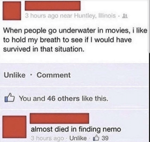 Do y'all do that? by fatehpuria92 FOLLOW HERE 4 MORE MEMES.: 3 hours ago near Huntley, Ilinois  When people go underwater in movies, i like  to hold my breath to see if I would have  survived in that situation.  Unlike Comment  You and 46 others like this.  almost died in finding nemo  3 hours ago Unlike 39 Do y'all do that? by fatehpuria92 FOLLOW HERE 4 MORE MEMES.
