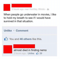 Finding Nemo, Memes, and Movies: 3 hours ago near Huntley, Illinois .  When people go underwater in movies, i like  to hold my breath to see if I would have  survived in that situation  Unlike. Comment  You and 46 others like this.  almost died in finding nemo  3 hours ago Unlike 39 😂lol