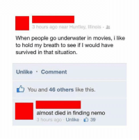 Finding Nemo, Funny, and Movies: 3 hours ago near Huntley, Illinois .  When people go underwater in movies, i like  to hold my breath to see if I would have  survived in that situation.  Unlike.Comment  You and 46 others like this  almost died in finding nemo  3 hours ago Unlike 39 😂😂😂 | More 👉 @miinute