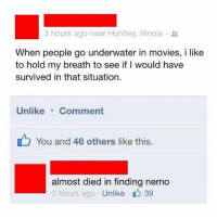 Finding Nemo, Funny, and Movies: 3 hours ago near Huntley, Illinois .  When people go underwater in movies, i like  to hold my breath to see if I would have  survived in that situation.  Unlike Comment  You and 46 others like this.  almost died in finding nemo  3 hours ago Unlike 39 Same.