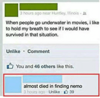 Finding Nemo, Memes, and Movies: 3 hours ago near Huntley, Illinois .  When people go underwater in movies, i like  to hold my breath to see if I would have  survived in that situation.  Unlike Comment  You and 46 others like this.  almost died in finding nemo  3 hours ago Unlike 39