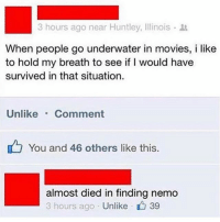 Finding Nemo, Movies, and Illinois: 3 hours ago near Huntley, Illinois .  When people go underwater in movies, i like  to hold my breath to see if I would have  survived in that situation.  Unlike Comment  You and 46 others like this.  almost died in finding nemo  3 hours ago . Unlike 39 32 Wallaby Lane