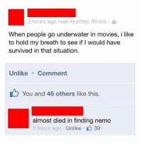 Finding Nemo, Movies, and Illinois: 3 hours ago near Huntley, Illinois .  When people go underwater in movies, i like  to hold my breath to see if I would have  survived in that situation.  Unlike Comment  You and 46 others like this.  almost died in finding nemo  3 hours ago Unlike 39 literally the comment is so me