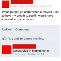 Finding Nemo, Memes, and Movies: 3 hours ago near Huntley, Illinois .  When people go underwater in movies, i like  to hold my breath to see if I would have  survived in that situation  Unlike Comment  You and 46 others like this.  almost died in finding nemo  3 hours ago Unlike 39 TAG someone who you could convince to try this....loser buys the snacks 👱🏼‍♀️💁🏼🎥🍿🍫🍷 @thedailybanterr
