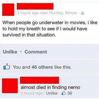 Finding Nemo, Memes, and Movies: 3 hours ago near Huntley, Illinois .  When people go underwater in movies, i like  to hold my breath to see if I would have  survived in that situation  UnlikeComment  You and 46 others like this  almost died in finding nemo  3 hours ago Unlike  、 39 😂