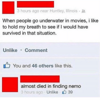 Finding Nemo, Movies, and Illinois: 3 hours ago near Huntley, Illinois .  When people go underwater in movies, i like  to hold my breath to see if I would have  survived in that situation.  Unlike Comment  You and 46 others like this.  almost died in finding nemo  3 hours ago Unlike  · 39