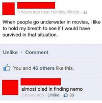 Finding Nemo, Funny, and Internet: 3 hours ago near Huntley, Illinois .  When people go underwater in movies, i like  to hold my breath to see if I would have  survived in that situation.  Unlike Comment  You and 46 others like this.  almost died in finding nemo  3 hours ago . Unlike r 39 Still one of the best things on the internet. https://t.co/HWWrYnkndZ