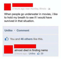Finding Nemo, Funny, and Movies: 3 hours ago near Huntley, Illinois .  When people go underwater in movies, i like  to hold my breath to see if I would have  survived in that situation.  Unlike Comment  You and 46 others like this.  almost died in finding nemo  3 hours ago Unlike 39 https://t.co/lhHlulL70P