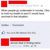 Finding Nemo, Memes, and Movies: 3 hours ago near Huntley, Illinois .  When people go underwater in movies, i like  to hold my breath to see if I would have  survived in that situation.  Unlike Comment  You and 46 others like this.  almost died in finding nemo  3 hours ago Unlike  、 39 @satan is one of the funniest accounts that I follow 😂😂