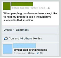 Finding Nemo, Memes, and Movies: 3 hours ago near Huntley, Illinois  When people go underwater in movies, i like  to hold my breath to see if I would have  survived in that situation.  Unlike Comment  You and 46 others like this.  almost died in finding nemo  3 hours ago  Unlike A 39