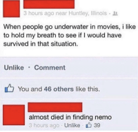 Finding Nemo, Movies, and Illinois: 3 hours ago near Huntley, Illinois  When people go underwater in movies, i like  to hold my breath to see if I would have  survived in that situation.  Unlike Comment  You and 46 others like this.  almost died in finding nemo  3 hours ago Unlike 39