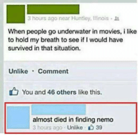 Finding Nemo, Funny, and Movies: 3 hours ago near Huntley, lllinais lt  When people go underwater in movies, i like  to hold my breath to see if I would have  survived in that situation.  Unlike Comment  You and 46 others like this.  almost died in finding nemo  3 hours ago  Unlike 39