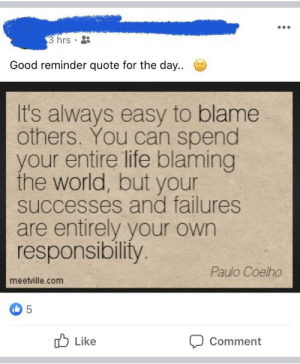 My dad posted this after we had a blowout. He screamed at me (28f) after I confronted him for pushing my niece (3yrs) Of course he can't apologize and has to passive aggressive on Facebook.: 3 hrs  8:  Good reminder quote for the day...  It's always easy to blame  others. You can spend  your entire life blaming  the world, but your  successes and failures  are entirely your own  responsibility.  Paulo Coelho  meetville.com  O Like  Comment  :) My dad posted this after we had a blowout. He screamed at me (28f) after I confronted him for pushing my niece (3yrs) Of course he can't apologize and has to passive aggressive on Facebook.