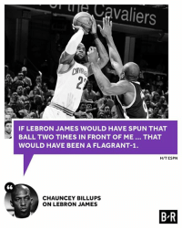 Espn, LeBron James, and Lebron: 3 IF LEBRON JAMES woULD HAVE SPUN THAT  BALL TWO TIMES IN FRONT OF ME THAT  WOULD HAVE BEEN A FLAGRANT-1  HIT ESPN  CHAUNCEY BILLUPS  ON LEBRON JAMES  BR Chauncey Billups wouldn't have dealt with LeBron's antics.