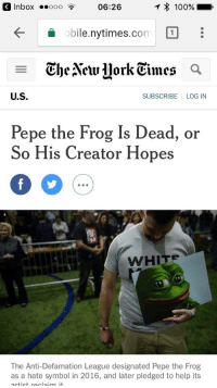 "Anaconda, Pepe the Frog, and Taken: 3 Inbox o0o06:26  100%  obile.nytimes.com1  obile.nytimes.com  U.S  SUBSCRIBE LOG IN  Pepe the Frog Is Dead, or  So His Creator Hopes  WHITE  The Anti-Defamation League designated Pepe the Frog  as a hate symbol in 2016, and later pledged to help its <p>THE MEMEECONOMY IS BEING TAKEN OFF THE PEPE STANDARD&hellip; EXPECT MEMEFLATION!! UTTER CHAOS IN THE MARKETPLACE via /r/MemeEconomy <a href=""http://ift.tt/2qn1n1k"">http://ift.tt/2qn1n1k</a></p>"