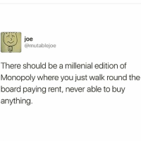 3 Joe  @mutablejoe  There should be a millenial edition of  Monopoly where you just walk round the  board paying rent, never able to buy  anything Or the Game of Life where you just stare at your phone the whole car ride as your life falls apart and you collect a bunch of debt. 😂🎲 @ladyjai80