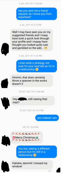 Funny for the sheer persistence over time, creepy for the fact that I'm 20, he's 30, and he was a complete stranger trying to hit on me over Facebook.: 3 JUL. 2017 AT 11:50 AM  hey you sent me a friend  request, do i know you from  anywhere?  3 JUL. 2017 AT 6:19 PM  Well I may have seen you on my  suggested friends and I maay  have took a quick look through  your profile and I maaay have  thought you looked quite cute  and gambled on the add...  3 JUL. 2017 AT 11:22 PM  Lmao what a strategy, not  sure I'm your best bet as I'm in  a relationship  Hmmm, that does certainly  throw a spanner in the works  doesn't it   29 OCT. 2017 AT 12:09 AM  still seeing that  Hey  man?  31 OCT. 2017 AT 3:31 PM  yes indeed I am   FRI. AT 12:20 PM  CGG  OMerry Christmasa  You too, seeing a different  person but I'm still in a  relationship  Hahaha, dammit I missed my  window! Funny for the sheer persistence over time, creepy for the fact that I'm 20, he's 30, and he was a complete stranger trying to hit on me over Facebook.