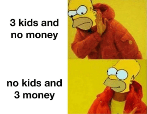 The American Dream by TastyUdders MORE MEMES: 3 kids and  no money  no kids and  3 money The American Dream by TastyUdders MORE MEMES