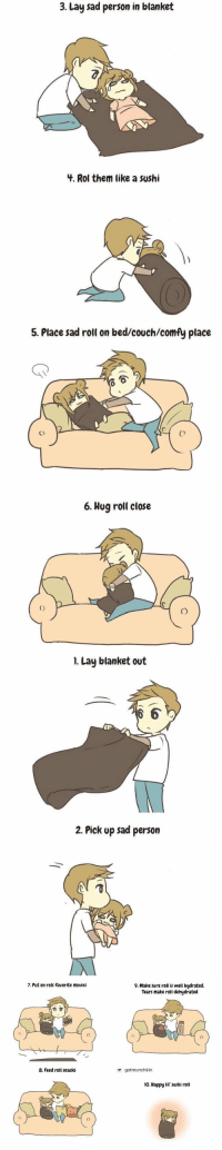 Lay's, Movies, and Ups: 3. Lay sad person in blanket  4. Rol them like a sushi   5. Place sad roll on bed/couch/comfy place  A  C)  6. Hug roll close   I. Lay blanket out  2. Pick up sad person   7. Put on rolls favorite movies  8. Feed roll snacks  9. Make sure roll is well hydrated.  Tears make roll dehydrated  gotmunchkin  lo. Happy lil sushi roll how to care for a sad person