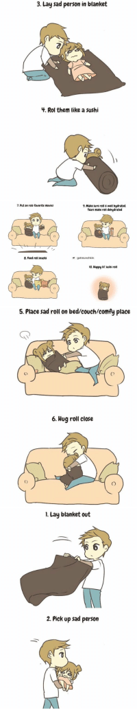 Lay's, Movies, and Ups: 3. Lay sad person in blanket  4. Rol them like a sushi   7. Put on rolls favorite movies  8. Feed roll snacks  9. Make sure roll is well hydrated.  Tears make roll dehydrated  gotmunchkin  lo. Happy lil sushi roll   5. Place sadroll on bed/couch/comfy place  6. Hug roll close   I. Lay blanket out  2. Pick up sad person how to care for a sad person