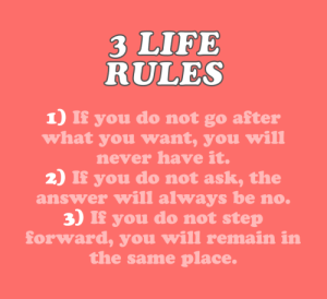 Life, Target, and Tumblr: 3 LIFE  RULES  1) If you do not go after  what you want, you will  never have it.  2) If you do not ask, the  answer will always be no  3) If you do not step  forward, you will remain in  the same place. cwote:take a chance on yourself