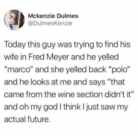 """Dank, Future, and Goals: (3)  Mckenzie Dulmes  @DulmesKenzie  Today this guy was trying to find his  wife in Fred Meyer and he yelled  """"marco"""" and she yelled back """"polo""""  and he looks at me and says """"that  came from the wine section didn't it""""  and oh my god I think I just saw my  actual future Married goals ✊"""