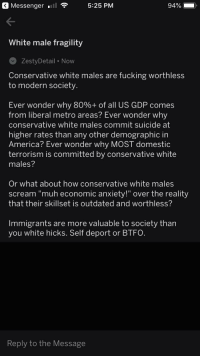 "America, Fucking, and Scream: 3 Messengerl  5:25 PM  94%  White male fragility  ZestyDetail Now  Conservative white males are fucking worthless  to modern society.  Ever wonder why 80%+ of all US GDP comes  from liberal metro areas? Ever wonder why  conservative white males commit suicide at  higher rates than any other demographic in  America? Ever wonder why MOST domestic  terrorism is committed by conservative white  males?  Or what about how conservative white males  scream ""muh economic anxiety!"" over the reality  that their skillset is outdated and worthless?  Immigrants are more valuable to society than  you white hicks. Self deport or BTFO.  Reply to the Message"