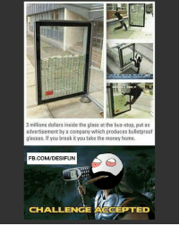 Memes, 🤖, and Company: 3 millions dollars inside the glass at the bus-stop, put as  advertisement by a company which produces bulletproof  glasses. If you break it you take the money home.  FB.COM/DESIFUN  CHALLENGE ACCEPTED