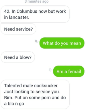 Work, Mean, and Porn: 3 minutes ago  42. In Columbus now but work  in lancaster.  Need service?  What do you mean  Need a blow?  Am a femail  Talented male cocksucker.  Just looking to service you  Rim. Put on some porn and do  a blo n go Ahh the ol'blow n go