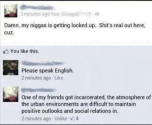 Mad lad be havin the mad sad: 3 minutes ago near  Damn.my niggas is getting locked up. Shit's real out here,  cuz.  You like this  Please speak English  2 minutes ago Like  One of my friends got incarcerated, the atmosphere of  the urban environments are difficult to maintain  positive outlooks and social relations in.  2 minutes ago Unlike 4 Mad lad be havin the mad sad