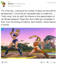 3 minutes ago  Sakura  SakuraiMasahiroA  e Directors Room  Pic of the day. Looking at the number of days we have left for  development, it would be an impossible task to create this  That's what I told my staff. But thanks to the determination of  her female designer, these Zero Suit outfits got completed in  time. From the ending of Metroid: Zero Mission, here's Samus  in shorts!  9205 5112  Yeah! Sakurai wants to please the fans Sakurai wants to please you Will you please Sakurai? Or are you gonna be the bitch that spams Meta Knight? -Pope