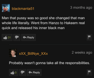 That reply: 3 months ago  blackmanta51  Man that pussy was so good she changed that man  whole life literally. Went from Hanzo to Hakeem real  quick and released his inner black man  Reply  2 weeks ago  xXX_BillNye_XXx  Probably wasn't gonna take all the responsibilities.  Reply That reply