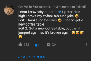 Everything about this comment is shit, yet it sits at more than 300+ likes.: 3 months ago (edited)  Get Me To 500 subscrib...  I dont know why but at 0:26 i jumped so  high i broke my coffee table no joke  Edit: Thanks for the likes I had to get  new coffee table  Edit 2: Got a new coffee table, but then  jumped again so it's broken again  a  26  332  VIEW 26 REPLIES Everything about this comment is shit, yet it sits at more than 300+ likes.
