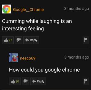 Google Chrome never ceases to disappoint: 3 months ago  Google__Chrome  Cumming while laughing is an  interesting feeling  Reply  27  3 months ago  neeco69  How could you google chrome  Reply  20 Google Chrome never ceases to disappoint