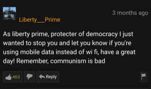 Bad, Mobile, and Communism: 3 months ago  Liberty_Prime  As liberty prime, protecter of democracy I just  wanted to stop you and let you know if you're  using mobile data instead of wi fi, have a great  day! Remember, communism is bad  Reply  463 Thanks Liberty Prime!