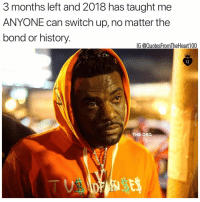 Facts, Memes, and History: 3 months left and 2018 has taught me  ANYONE can switch up, no matter the  bond or history.  IG @QuotesFromTheHeart100  THE ORG Super facts 💯💯💯‼️ Photo credit: @vldeck