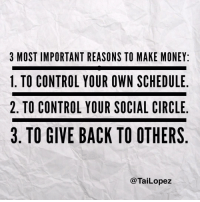 Memes, Schedule, and Circles: 3 MOST IMPORTANT REASONS TO MAKE MONEY:  1. TO CONTROL YOUR OWN SCHEDULE  2. TO CONTROL YOUR SOCIAL CIRCLE  3. TO GIVE BACK TO OTHERS  Tai Lopez For me it's not about the money💰. It's about the freedom🔥... nottrapped