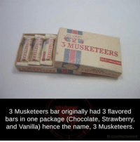 musketeers: 3 MUSKETEERS  3 Musketeers bar originally had 3 flavored  bars in one package (Chocolate, Strawberry,  and Vanilla) hence the name, 3 Musketeers.  fb.comhtacts weird