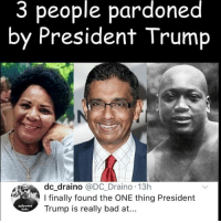 Bad, Memes, and Trump: 3 people pardoned  by President Trump  dc draino @DC Draino 13h  I finally found the ONE thing President  Trump is really bad at...  Sucks