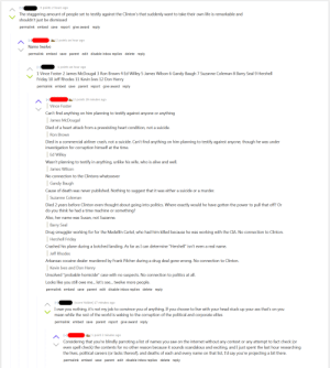 """insanepeopleinsanepeoplefacebook: """"If you choose to live with your head stuck up your ass"""": -3 points 2 hours ago  The staggering amount of people set to testify against the Clinton's that suddenly want to take their own life is remarkable and  shouldn't just be dismissed  permalink embed save report give award reply  2 points an hour ago  Name twelve  permalink embed save parent edit disable inbox replies delete reply  -1 points an hour ago  1 Vince Foster 2 James McDougal 3 Ron Brown 4 Ed Willey 5 James Wilson 6 Gandy Baugh 7 Suzanne Coleman 8 Barry Seal 9 Hershell  Friday 10 Jeff Rhodes 11 Kevin Ives 12 Don Henry  permalink embed save parent report give award reply  2 points 29 minutes ago  Vince Foster  Can't find anything on him planning to testify against anyone or  anything  James McDougal  Died of a heart attack from a preexisting heart condition, not a suicide.  Ron Brown  Died in a commercial airliner crash, not a suicide. Can't find anything on him planning to testify against anyone, though he was under  investigation for corruption himself at the time.  Ed Willey  Wasn't planning to testify in anything, unlike his wife, who is alive and well.     James Wilson  No connection to the Clintons whatsoever  Gandy Baugh  Cause of death was never published. Nothing to suggest that it was either a suicide or a murder.     Suzanne Coleman  Died 2 years before Clinton even thought about going into politics. Where exactly would he have gotten the power to pull that off? Or  do you think he had a time machine or something?  Also, her name was Susan, not Suzanne.  Barry Seal  Drug smuggler working for for the Medellín Cartel, who had him killed because he was  working with the CIA. No connection to Clinton.  Hershell Friday  Crashed his plane during a botched landing. As far as I can determine """"Hershell"""" isn't even a real name.  Jeff Rhodes  Arkansas cocaine dealer murdered by Frank Pilcher during a drug deal gone wrong. No connection to Clinton.  Kevin Ives and Don H"""
