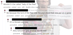 """Lady of the flies   All-Female """"Lord of the Flies"""" Adaptation   Know ...: 3 points 8 hours ago  Wouldn't it be called """"lady of the flies""""  permalink embed save edit disable inbox replies deletereply  l'need feminism because  No because the lord of the flies was the pig's head that was put on a spean  permalink embed save parent deport give gold replymn, or a pedophile.  [S] [score hidden] 8 hours ago likingp  nk  6 points 7 hours ago  permalink embed save parent edit disable inbox replies delete reply  [score hidden] 7 hours ago  Amy Schumer gets another movie role!  permalink embed save parent deport give gold reply Lady of the flies   All-Female """"Lord of the Flies"""" Adaptation   Know ..."""