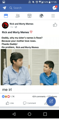 Only Rick and Morty fans could be this funny: 3  Q Search  O9  Rick and Morty Memes  1 hr  凸  Rick and Morty Memes  -Daddy, why my sister's names is Rose?  -Because your mother love roses.  -Thanks Daddy!  -No problem, Rick and Morty Memes  me irl  1.7K  424 comments 172shares  Lke Comment Only Rick and Morty fans could be this funny