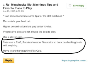"Tumblr, Progressive, and Best: 3. Re: Megabucks Slot Machines Tips and  Favorite Place to Play  Jun 23, 2016, 6:33 AM  Save Reply  "" Can someone tell me some tips for the slot machines ""  Max coin is your best bet.  Higher denomination slots pay better % wise.  Progressive slots are not always the best to play.  Use a plaver card  Slots use a RNG, Random Number Generator so Luck has Nothing to do  with anything.  Move to another machine if its Cold.  Reply  Report inappropriate content memehumor:  No luck involved, but use superstition"
