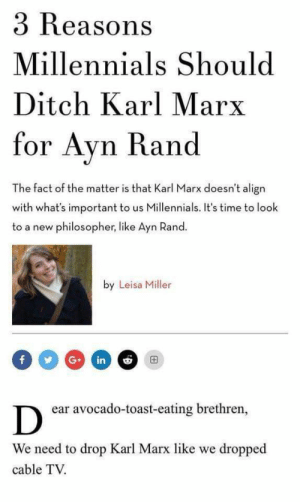 "rafawriter:  Camera pans to a diverse group of millennials stuck in a deep socioeconomic depression: NARRATOR, ""If you are wondering how we got here….""   Ayn Rand can suck my entire ass. This is legit the worst headline I have ever read. : 3 Reasons  Millennials Should  Ditch Karl Marx  for Avn Rand  The fact of the matter is that Karl Marx doesn't align  with what's important to us Millennials. It's time to look  to a new philosopher, like Ayn Rand  by Leisa Miller  ear avocado-toast-eating brethren,  We need to drop Karl Marx like we dropped  cable TV. rafawriter:  Camera pans to a diverse group of millennials stuck in a deep socioeconomic depression: NARRATOR, ""If you are wondering how we got here….""   Ayn Rand can suck my entire ass. This is legit the worst headline I have ever read."