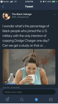Blackpeopletwitter, Funny, and Gif: 3 Reddit .l LTE  6:08 PM  Tweet  The Black Hokage  @Mr_iKeepitreal  I wonder what's the percentage of  black people who joined the U.S.  military with the only intention of  copping Dodge Charger one day?  Can we get a study on that or...  GIF  Tweet your reply