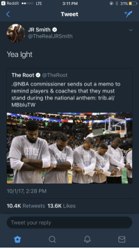 <p>Yea sure whatever you say boss (via /r/BlackPeopleTwitter)</p>: 3 Reddit ..ooo LTE  3:11 PM  Tweet  JR Smith  i @TheRealJRSmith  Yea Ight  The Root @TheRoot  @NBA commissioner sends out a memo to  remind players & coaches that they must  stand during the national anthem: trib.al/  MBbluTW  10/1/17, 2:28 PM  10.4K Retweets 13.6K Likes  Tweet your reply <p>Yea sure whatever you say boss (via /r/BlackPeopleTwitter)</p>