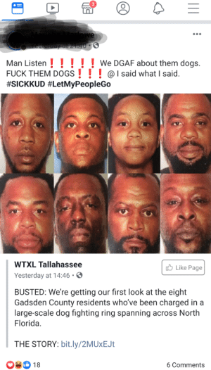 Dogs, Trash, and Florida: 3  rlowe  Yesterday at 2140 0  Man Listen  FUCK THEM DOGS @Isaid what I said.  #SICKKUD #LetMyPeopleGo  We DGAF about them dogs.  WTXL Tallahassee  Like Page  Yesterday at 14:46  BUSTED: We're getting our first look at the eight  Gadsden County residents who've been charged in a  large-scale dog fighting ring spanning across North  Florida.  THE STORY: bit.ly/2MUxEJt  6 Comments  18 Plain trash.