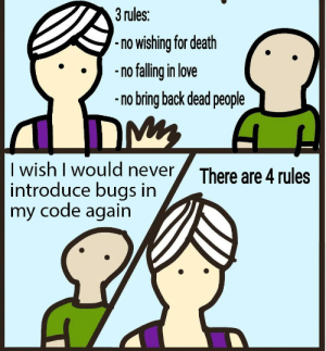 Love, Death, and Never: 3 rules:  -no wishing for death  nflling in love  no bring back dead people  I wish I would never  introduce bugs in  my code again  There are 4 rules 99 little bugs in the code. Fix it up. 107 little bugs in the code.