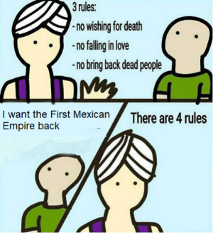 *cries in spanish*: 3 rules:  -no wishing for death  no falling in love  no bring back dead people  DMy  I want the First Mexican  Empire back  There are 4 rules *cries in spanish*